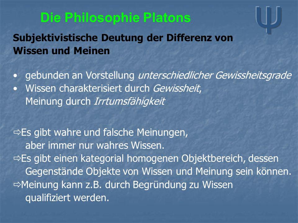 Die Philosophie Platons Subjektivistische Deutung der Differenz von Wissen und Meinen gebunden an Vorstellung unterschiedlicher Gewissheitsgrade Wissen charakterisiert durch Gewissheit, Meinung durch Irrtumsfähigkeit  Es gibt wahre und falsche Meinungen, aber immer nur wahres Wissen.
