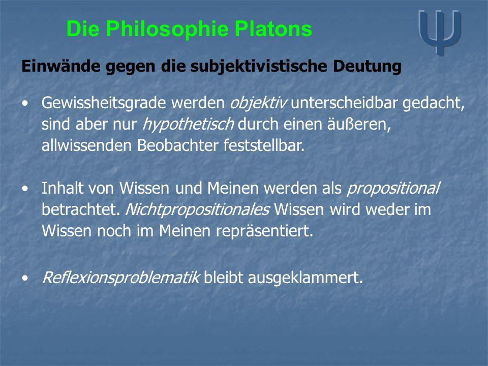 Die Philosophie Platons Einwände gegen die subjektivistische Deutung Gewissheitsgrade werden objektiv unterscheidbar gedacht, sind aber nur hypothetisch durch einen äußeren, allwissenden Beobachter feststellbar.