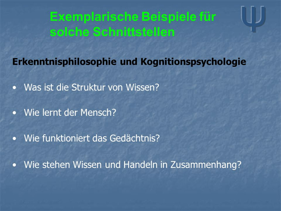 Exemplarische Beispiele für solche Schnittstellen Erkenntnisphilosophie und Kognitionspsychologie Was ist die Struktur von Wissen? Wie lernt der Mensc