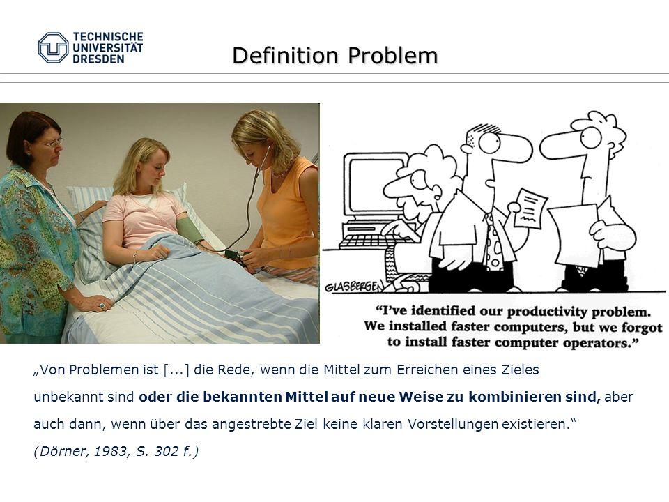 """Definition Problem """"Von Problemen ist [...] die Rede, wenn die Mittel zum Erreichen eines Zieles unbekannt sind oder die bekannten Mittel auf neue Weise zu kombinieren sind, aber auch dann, wenn über das angestrebte Ziel keine klaren Vorstellungen existieren. (Dörner, 1983, S."""