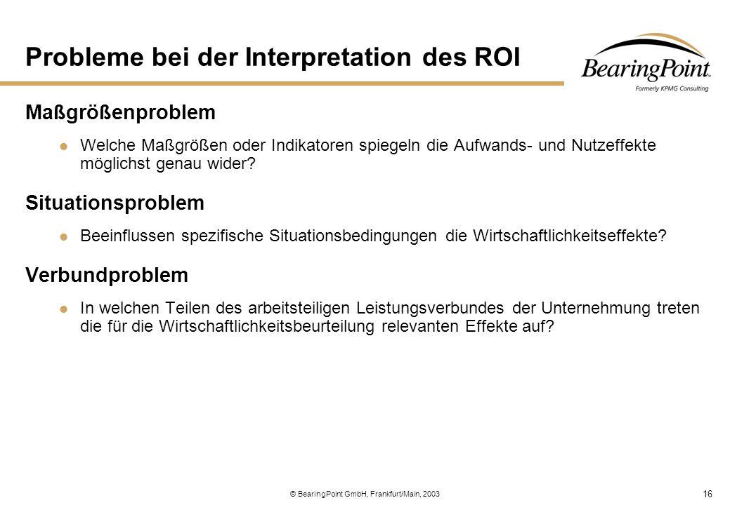 16 © BearingPoint GmbH, Frankfurt/Main, 2003 Probleme bei der Interpretation des ROI Maßgrößenproblem Welche Maßgrößen oder Indikatoren spiegeln die A
