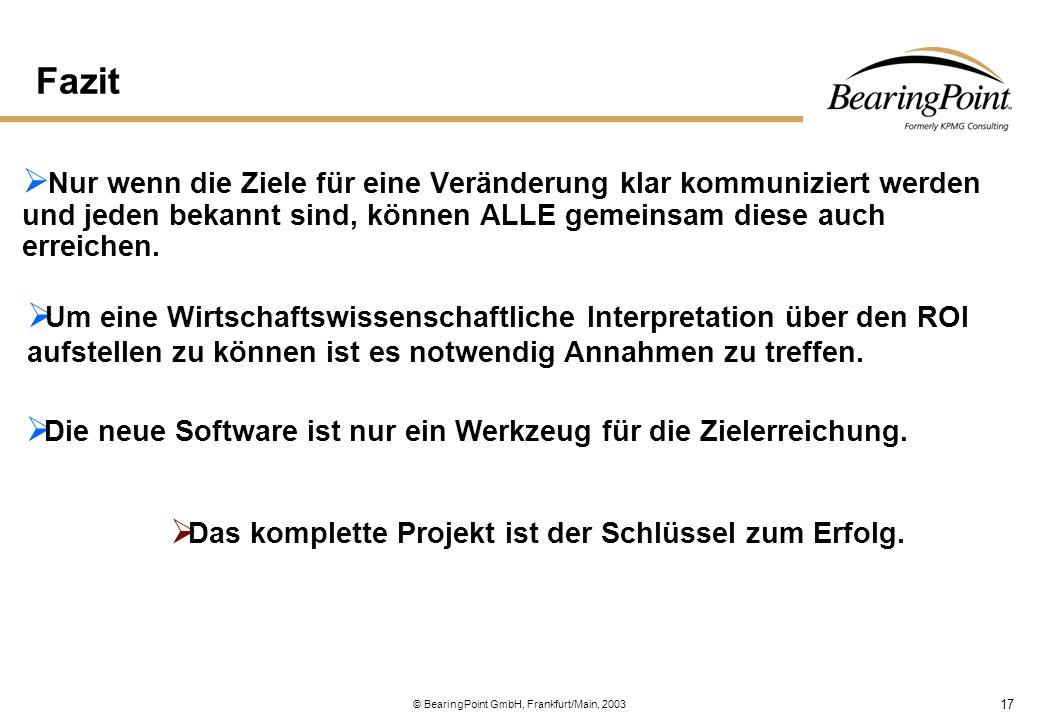17 © BearingPoint GmbH, Frankfurt/Main, 2003 Fazit  Nur wenn die Ziele für eine Veränderung klar kommuniziert werden und jeden bekannt sind, können A