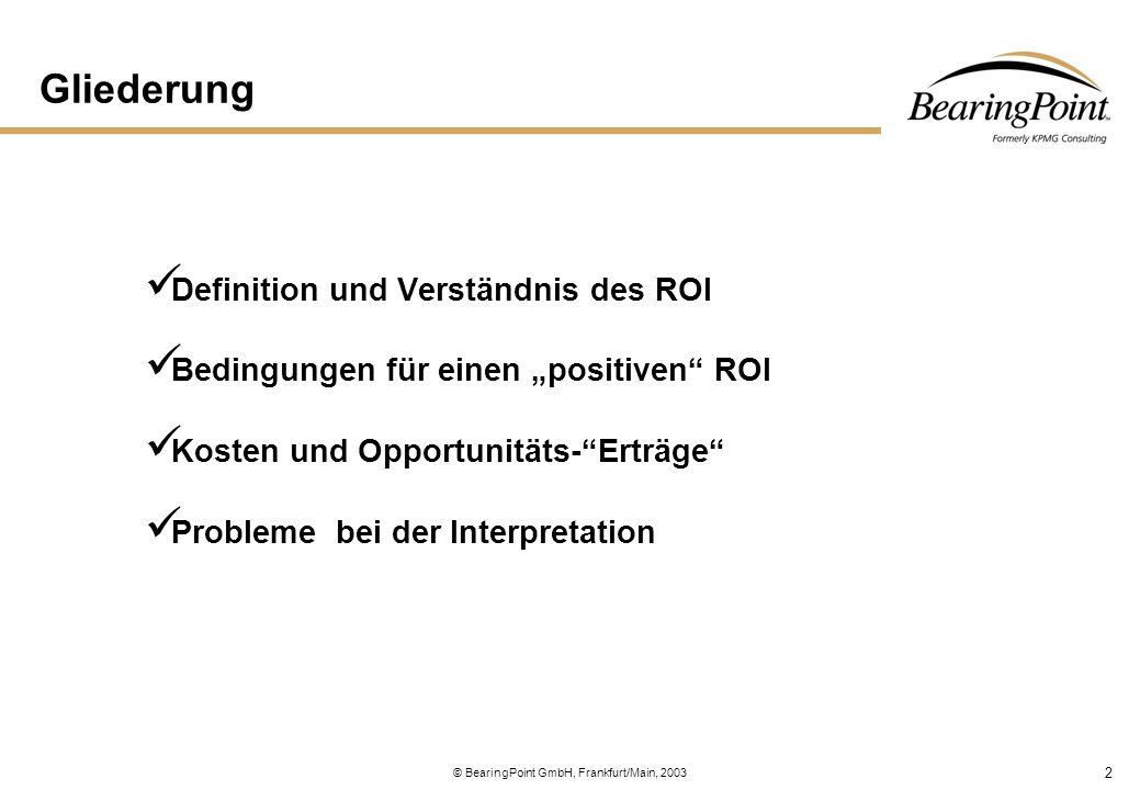 3 © BearingPoint GmbH, Frankfurt/Main, 2003 Definition Investition — ist jede aktuelle Auszahlung für die auf längere Frist ausgerichtete Beschaffung von Sachgütern oder Rechten, die mit einer oder mehreren zukünftigen (unsicheren) und erwartungsgemäß höherwertigen Einzahlungen aus der Verwertung der beschafften Güter und Rechte verbunden ist.