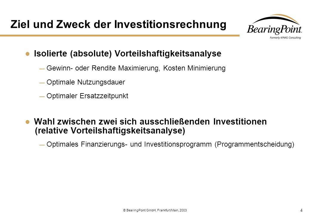 4 © BearingPoint GmbH, Frankfurt/Main, 2003 Ziel und Zweck der Investitionsrechnung Isolierte (absolute) Vorteilshaftigkeitsanalyse — Gewinn- oder Ren
