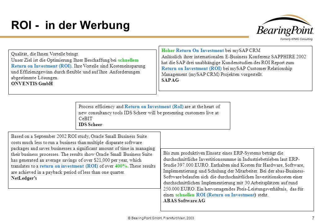 """8 © BearingPoint GmbH, Frankfurt/Main, 2003 Bedingungen für einen erfolgreichen ROI Verstoß gegen das Organisationsgesetz """"EDV – Systeme müssen der vorhandenen Organisation angepasst werden und nicht umgekehrt. (Zitat: Rosenstiel, Organisations-Psychologie) Integrierte Lösungen verbessern den Informationsfluss im Unternehmen, weil Entscheidungen auf einer gemeinsamen Datenbasis getroffen werden können."""