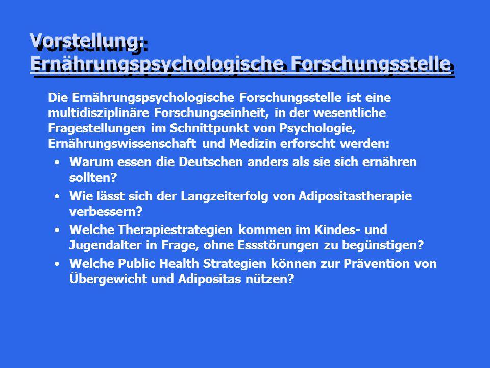 Vorstellung: Ernährungspsychologische Forschungsstelle Die Ernährungspsychologische Forschungsstelle ist eine multidisziplinäre Forschungseinheit, in der wesentliche Fragestellungen im Schnittpunkt von Psychologie, Ernährungswissenschaft und Medizin erforscht werden: Warum essen die Deutschen anders als sie sich ernähren sollten.