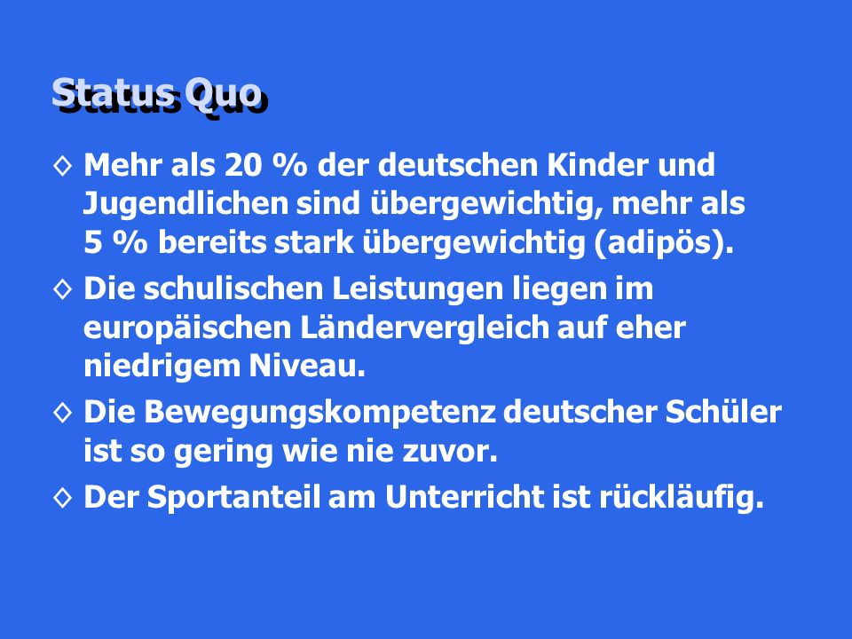 Status Quo ◊Mehr als 20 % der deutschen Kinder und Jugendlichen sind übergewichtig, mehr als 5 % bereits stark übergewichtig (adipös). ◊Die schulische