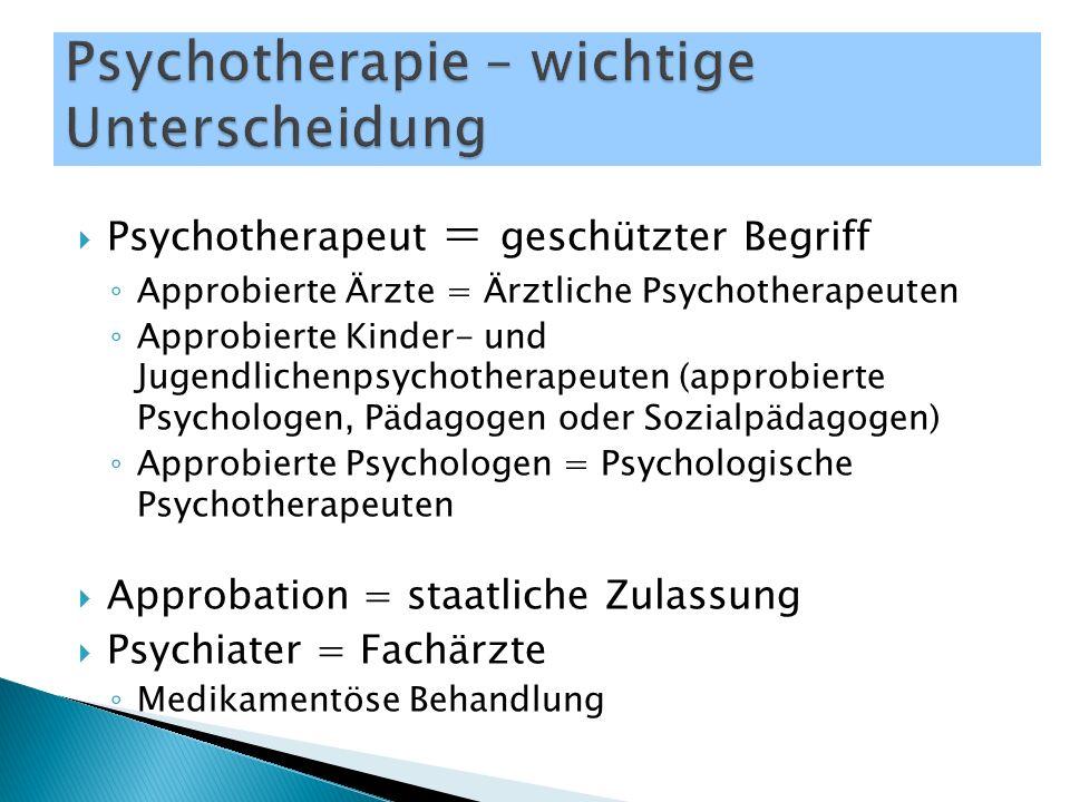  Psychotherapeut = geschützter Begriff ◦ Approbierte Ärzte = Ärztliche Psychotherapeuten ◦ Approbierte Kinder- und Jugendlichenpsychotherapeuten (approbierte Psychologen, Pädagogen oder Sozialpädagogen) ◦ Approbierte Psychologen = Psychologische Psychotherapeuten  Approbation = staatliche Zulassung  Psychiater = Fachärzte ◦ Medikamentöse Behandlung