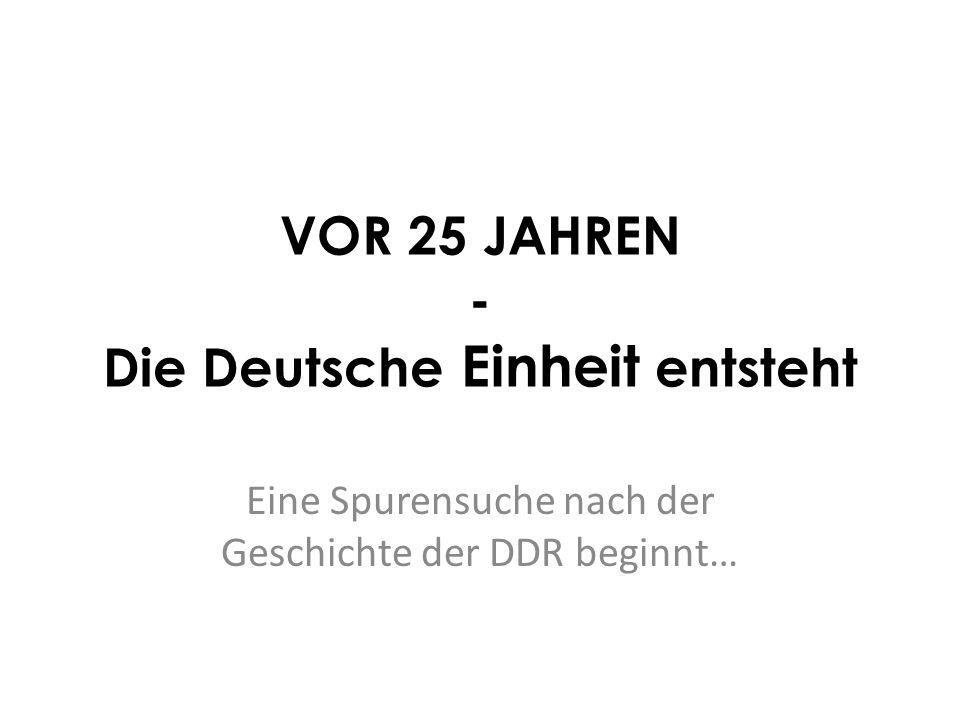 VOR 25 JAHREN - Die Deutsche Einheit entsteht Eine Spurensuche nach der Geschichte der DDR beginnt…