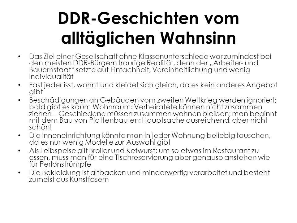 """DDR-Geschichten vom alltäglichen Wahnsinn Das Ziel einer Gesellschaft ohne Klassenunterschiede war zumindest bei den meisten DDR-Bürgern traurige Realität, denn der """"Arbeiter- und Bauernstaat setzte auf Einfachheit, Vereinheitlichung und wenig Individualität Fast jeder isst, wohnt und kleidet sich gleich, da es kein anderes Angebot gibt Beschädigungen an Gebäuden vom zweiten Weltkrieg werden ignoriert; bald gibt es kaum Wohnraum: Verheiratete können nicht zusammen ziehen – Geschiedene müssen zusammen wohnen bleiben; man beginnt mit dem Bau von Plattenbauten: Hauptsache ausreichend, aber nicht schön."""