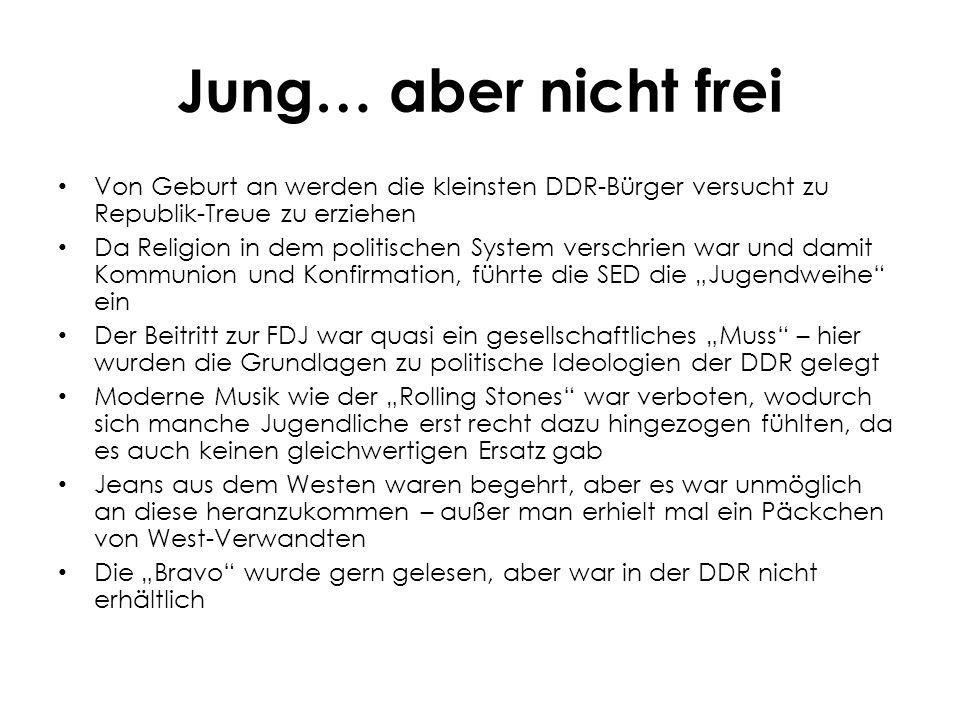 """Jung… aber nicht frei Von Geburt an werden die kleinsten DDR-Bürger versucht zu Republik-Treue zu erziehen Da Religion in dem politischen System verschrien war und damit Kommunion und Konfirmation, führte die SED die """"Jugendweihe ein Der Beitritt zur FDJ war quasi ein gesellschaftliches """"Muss – hier wurden die Grundlagen zu politische Ideologien der DDR gelegt Moderne Musik wie der """"Rolling Stones war verboten, wodurch sich manche Jugendliche erst recht dazu hingezogen fühlten, da es auch keinen gleichwertigen Ersatz gab Jeans aus dem Westen waren begehrt, aber es war unmöglich an diese heranzukommen – außer man erhielt mal ein Päckchen von West-Verwandten Die """"Bravo wurde gern gelesen, aber war in der DDR nicht erhältlich"""