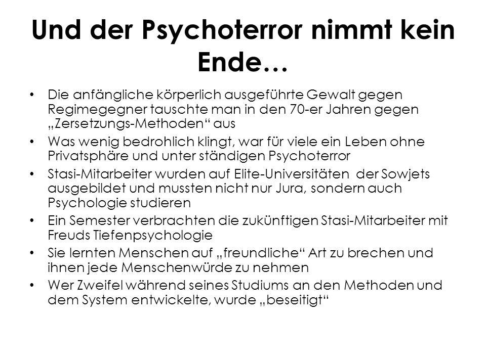 """Und der Psychoterror nimmt kein Ende… Die anfängliche körperlich ausgeführte Gewalt gegen Regimegegner tauschte man in den 70-er Jahren gegen """"Zersetzungs-Methoden aus Was wenig bedrohlich klingt, war für viele ein Leben ohne Privatsphäre und unter ständigen Psychoterror Stasi-Mitarbeiter wurden auf Elite-Universitäten der Sowjets ausgebildet und mussten nicht nur Jura, sondern auch Psychologie studieren Ein Semester verbrachten die zukünftigen Stasi-Mitarbeiter mit Freuds Tiefenpsychologie Sie lernten Menschen auf """"freundliche Art zu brechen und ihnen jede Menschenwürde zu nehmen Wer Zweifel während seines Studiums an den Methoden und dem System entwickelte, wurde """"beseitigt"""