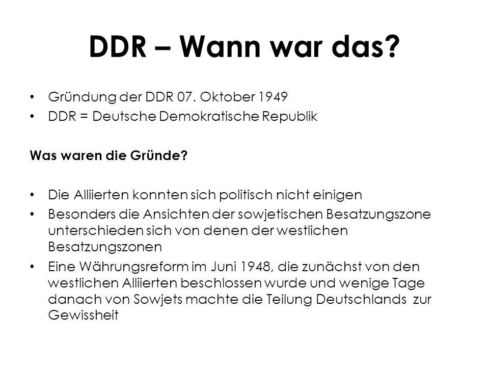 DDR – Wann war das? Gründung der DDR 07. Oktober 1949 DDR = Deutsche Demokratische Republik Was waren die Gründe? Die Alliierten konnten sich politisc
