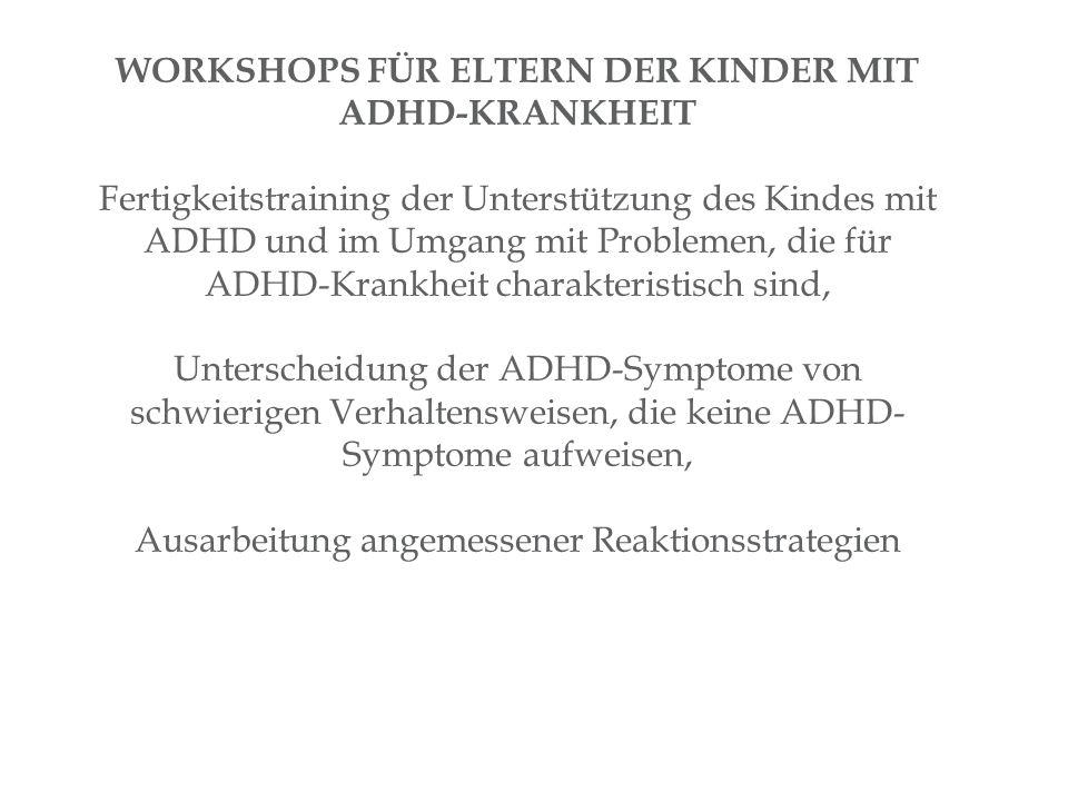 WORKSHOPS FÜR ELTERN DER KINDER MIT ADHD-KRANKHEIT Fertigkeitstraining der Unterstützung des Kindes mit ADHD und im Umgang mit Problemen, die für ADHD-Krankheit charakteristisch sind, Unterscheidung der ADHD-Symptome von schwierigen Verhaltensweisen, die keine ADHD- Symptome aufweisen, Ausarbeitung angemessener Reaktionsstrategien