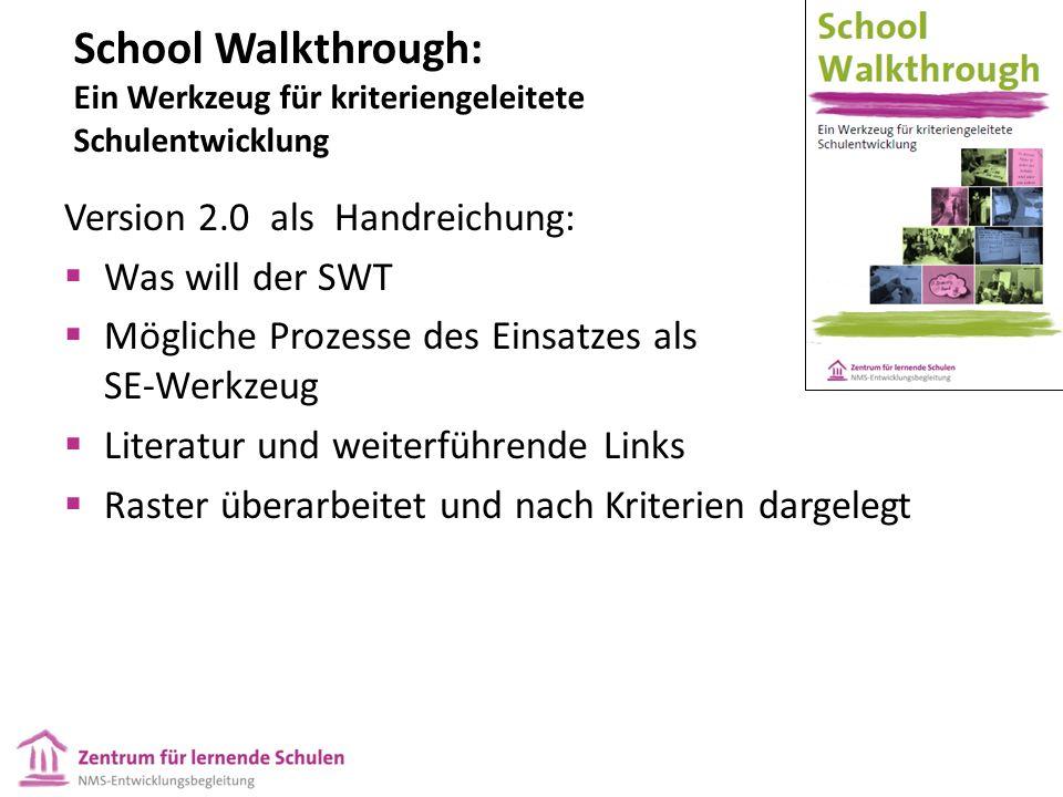 School Walkthrough: Ein Werkzeug für kriteriengeleitete Schulentwicklung Version 2.0 als Handreichung:  Was will der SWT  Mögliche Prozesse des Einsatzes als SE-Werkzeug  Literatur und weiterführende Links  Raster überarbeitet und nach Kriterien dargelegt