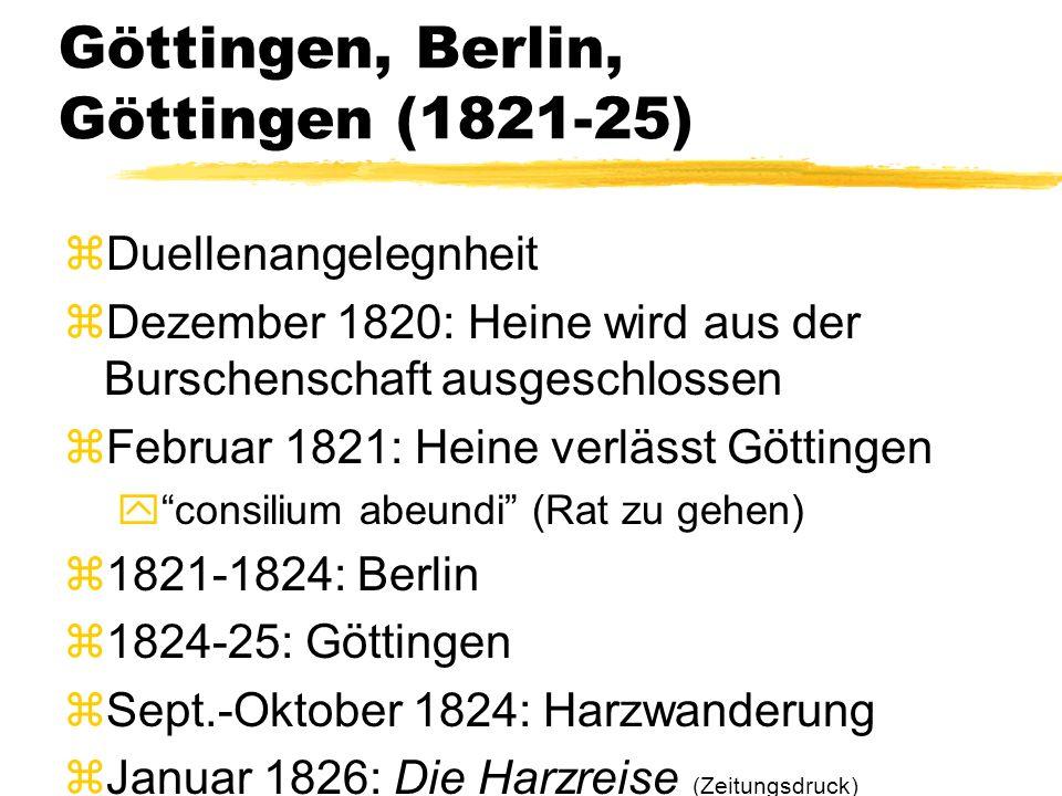 Göttingen, Berlin, Göttingen (1821-25) zDuellenangelegnheit zDezember 1820: Heine wird aus der Burschenschaft ausgeschlossen zFebruar 1821: Heine verlässt Göttingen y consilium abeundi (Rat zu gehen) z1821-1824: Berlin z1824-25: Göttingen zSept.-Oktober 1824: Harzwanderung zJanuar 1826: Die Harzreise (Zeitungsdruck)