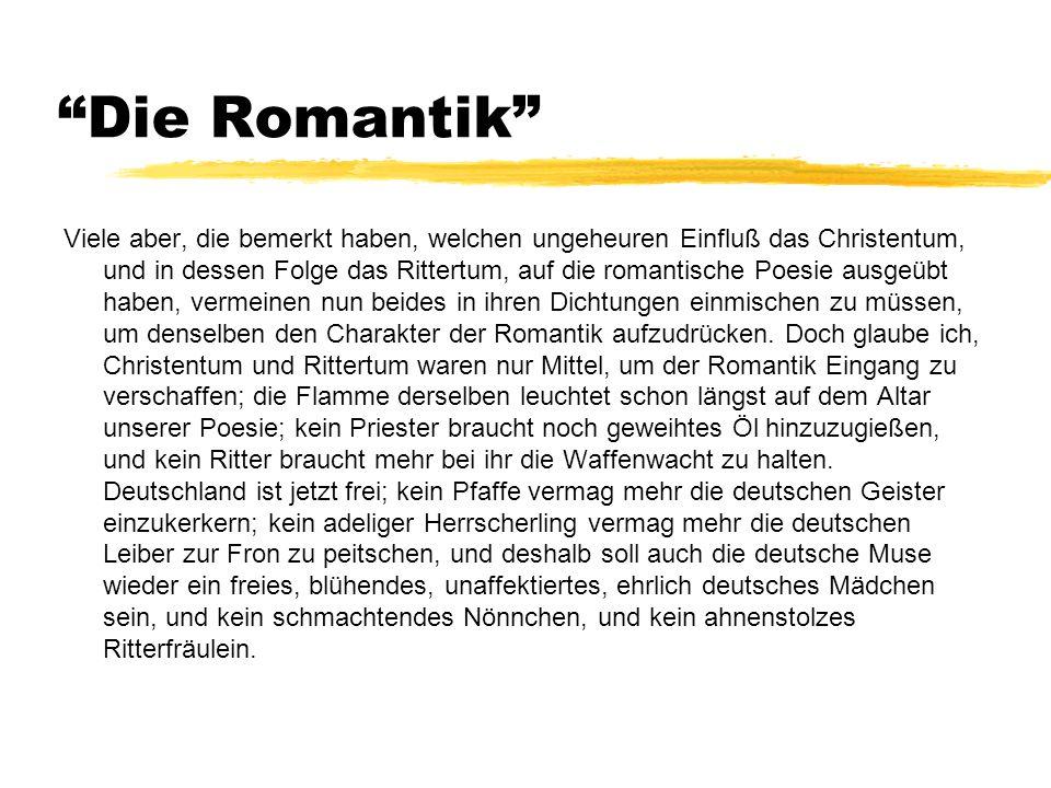 Die Romantik Viele aber, die bemerkt haben, welchen ungeheuren Einfluß das Christentum, und in dessen Folge das Rittertum, auf die romantische Poesie ausgeübt haben, vermeinen nun beides in ihren Dichtungen einmischen zu müssen, um denselben den Charakter der Romantik aufzudrücken.