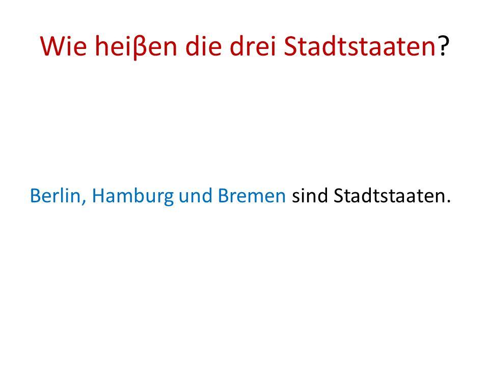 Wie heiβen die drei Stadtstaaten? Berlin, Hamburg und Bremen sind Stadtstaaten.