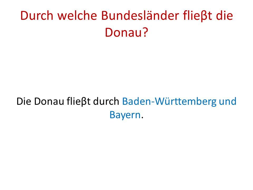 Durch welche Bundesländer flieβt die Donau? Die Donau flieβt durch Baden-Württemberg und Bayern.