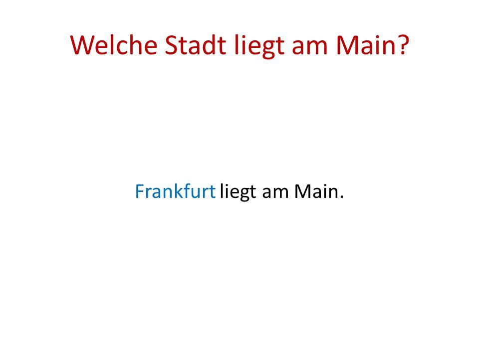 Welche Stadt liegt am Main? Frankfurt liegt am Main.