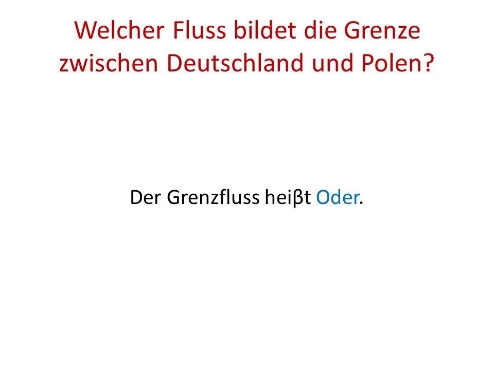 Welcher Fluss bildet die Grenze zwischen Deutschland und Polen? Der Grenzfluss heiβt Oder.