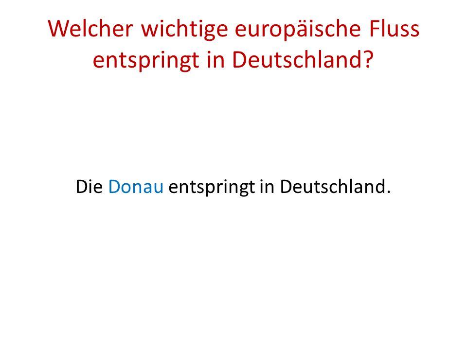 Welcher wichtige europäische Fluss entspringt in Deutschland? Die Donau entspringt in Deutschland.
