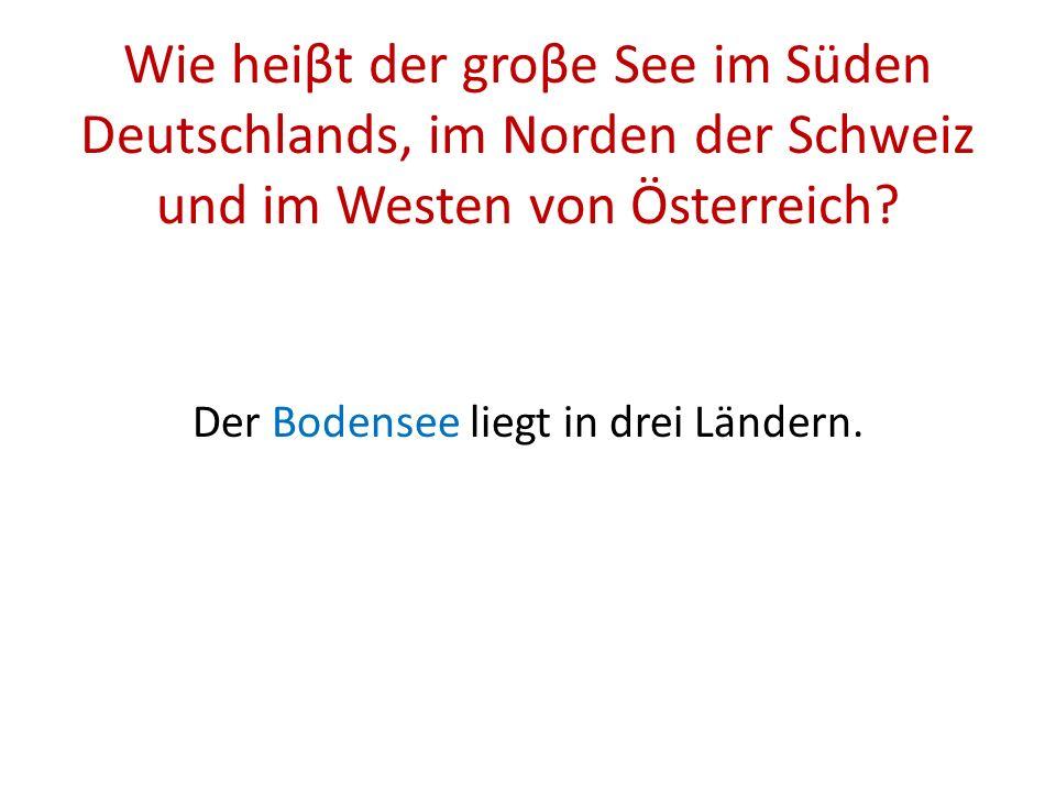 Wie heiβt der groβe See im Süden Deutschlands, im Norden der Schweiz und im Westen von Österreich.