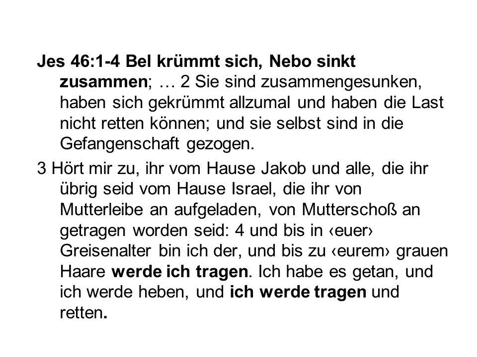 Jes 46:1-4 Bel krümmt sich, Nebo sinkt zusammen; … 2 Sie sind zusammengesunken, haben sich gekrümmt allzumal und haben die Last nicht retten können; u