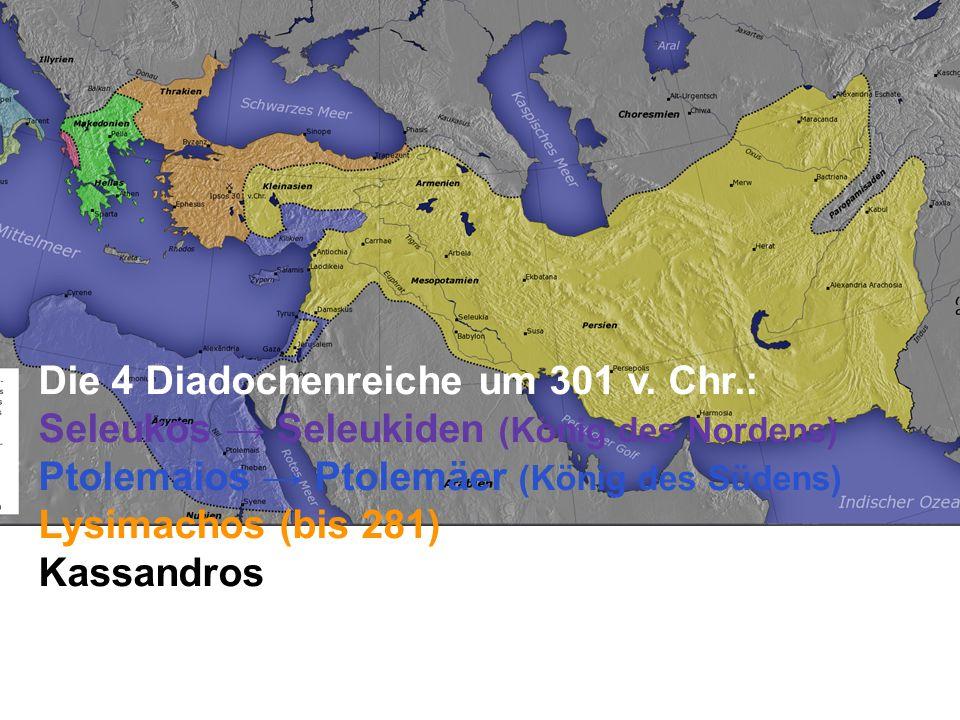 Die 4 Diadochenreiche um 301 v. Chr.: Seleukos → Seleukiden (König des Nordens) Ptolemaios → Ptolemäer (König des Südens) Lysimachos (bis 281) Kassand