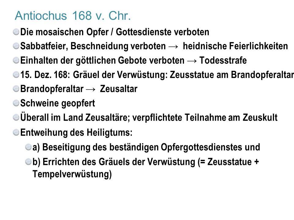 Antiochus 168 v. Chr. Die mosaischen Opfer / Gottesdienste verboten Sabbatfeier, Beschneidung verboten → heidnische Feierlichkeiten Einhalten der gött