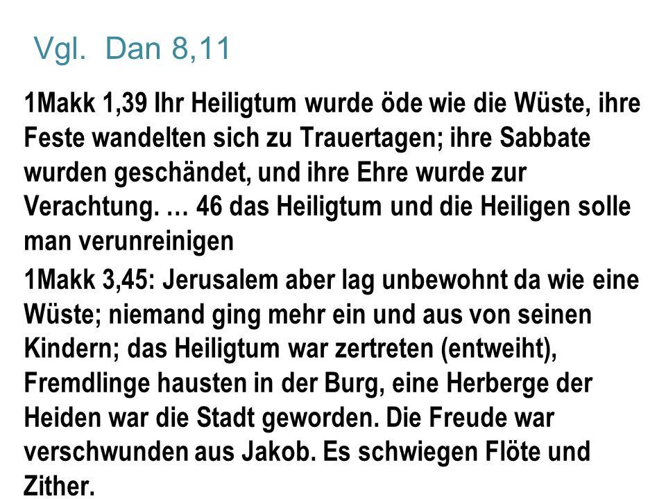 Vgl. Dan 8,11 1Makk 1,39 Ihr Heiligtum wurde öde wie die Wüste, ihre Feste wandelten sich zu Trauertagen; ihre Sabbate wurden geschändet, und ihre Ehr