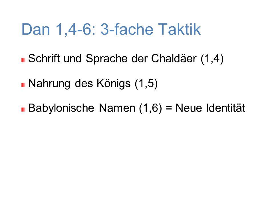 Schrift und Sprache der Chaldäer (1,4) Nahrung des Königs (1,5) Babylonische Namen (1,6) = Neue Identität Dan 1,4-6: 3-fache Taktik
