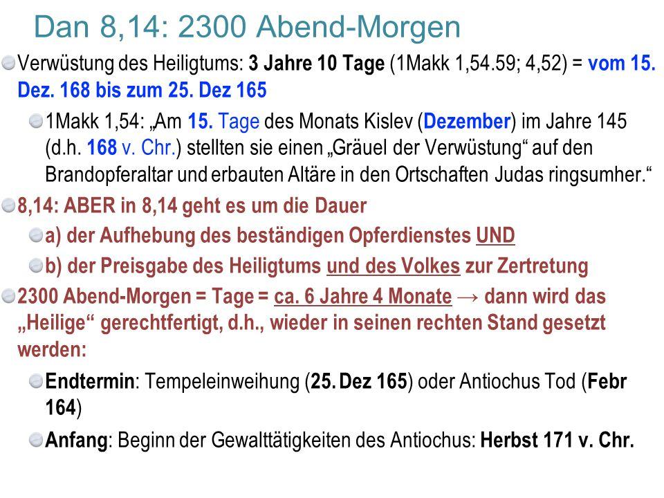 """Dan 8,14: 2300 Abend-Morgen Verwüstung des Heiligtums: 3 Jahre 10 Tage (1Makk 1,54.59; 4,52) = vom 15. Dez. 168 bis zum 25. Dez 165 1Makk 1,54: """"Am 15"""