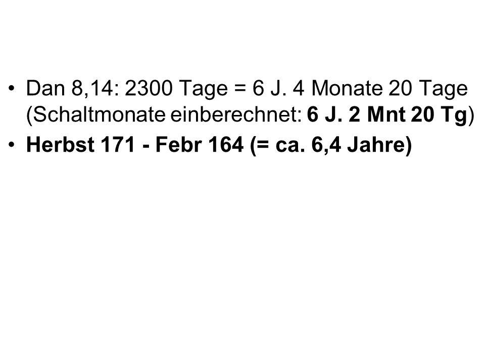 Dan 8,14: 2300 Tage = 6 J. 4 Monate 20 Tage (Schaltmonate einberechnet: 6 J. 2 Mnt 20 Tg) Herbst 171 - Febr 164 (= ca. 6,4 Jahre)