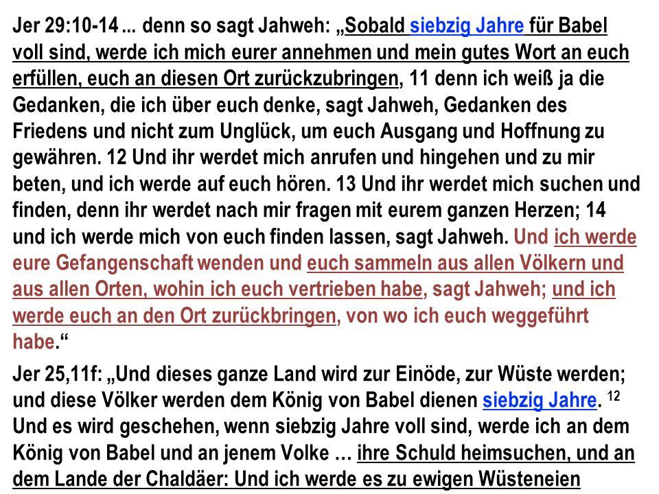 """Jer 29:10-14... denn so sagt Jahweh: """"Sobald siebzig Jahre für Babel voll sind, werde ich mich eurer annehmen und mein gutes Wort an euch erfüllen, eu"""