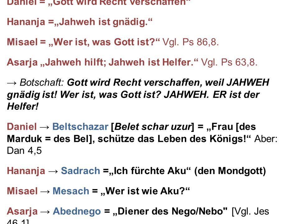 """Daniel = """"Gott wird Recht verschaffen"""" Hananja =""""Jahweh ist gnädig."""" Misael = """"Wer ist, was Gott ist?"""" Vgl. Ps 86,8. Asarja """"Jahweh hilft; Jahweh ist"""