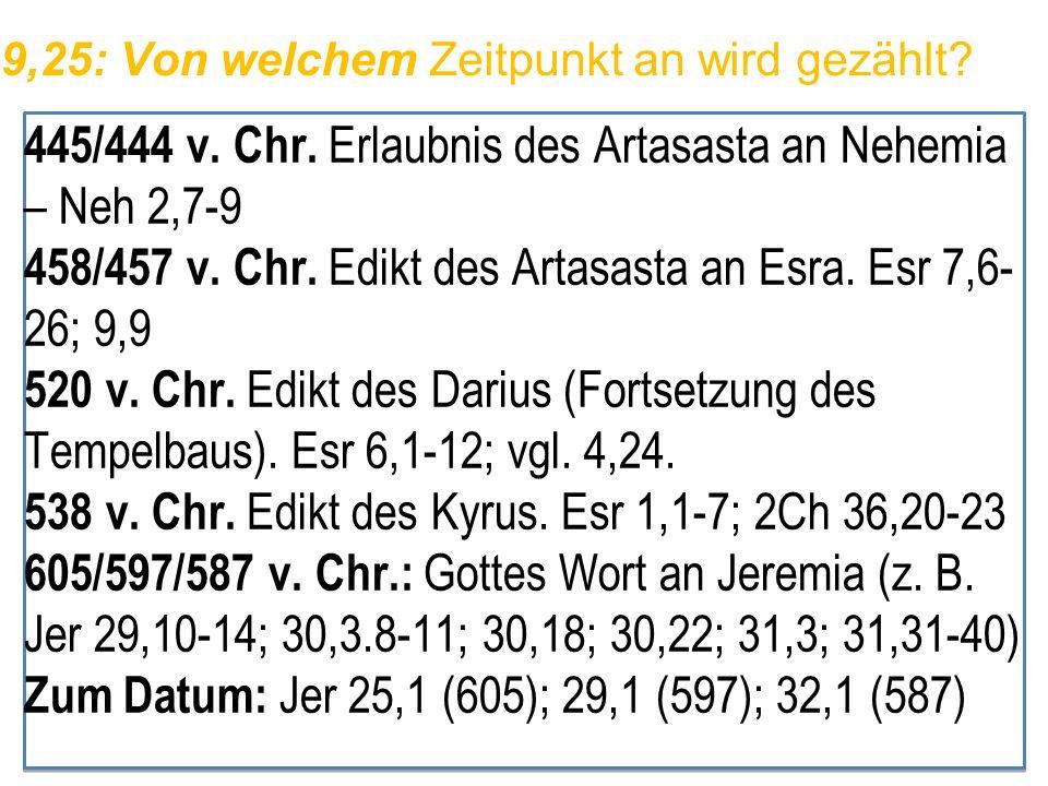 9,25: Von welchem Zeitpunkt an wird gezählt? 445/444 v. Chr. Erlaubnis des Artasasta an Nehemia – Neh 2,7-9 458/457 v. Chr. Edikt des Artasasta an Esr