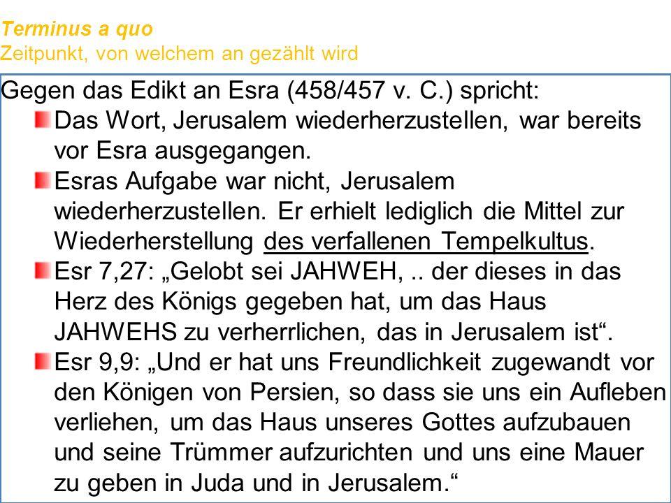 Terminus a quo Zeitpunkt, von welchem an gezählt wird Gegen das Edikt an Esra (458/457 v. C.) spricht: Das Wort, Jerusalem wiederherzustellen, war ber