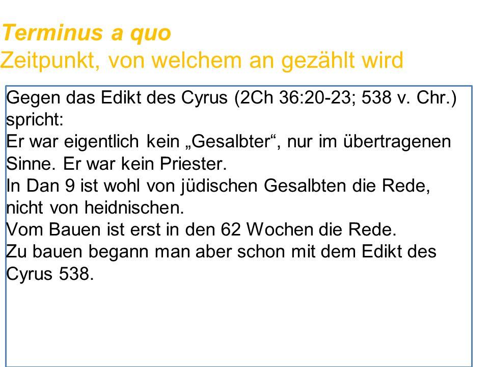 """Terminus a quo Zeitpunkt, von welchem an gezählt wird Gegen das Edikt des Cyrus (2Ch 36:20-23; 538 v. Chr.) spricht: Er war eigentlich kein """"Gesalbter"""