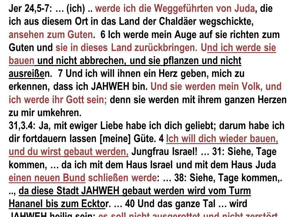 Jer 24,5-7: … (ich).. werde ich die Weggeführten von Juda, die ich aus diesem Ort in das Land der Chaldäer wegschickte, ansehen zum Guten. 6 Ich werde