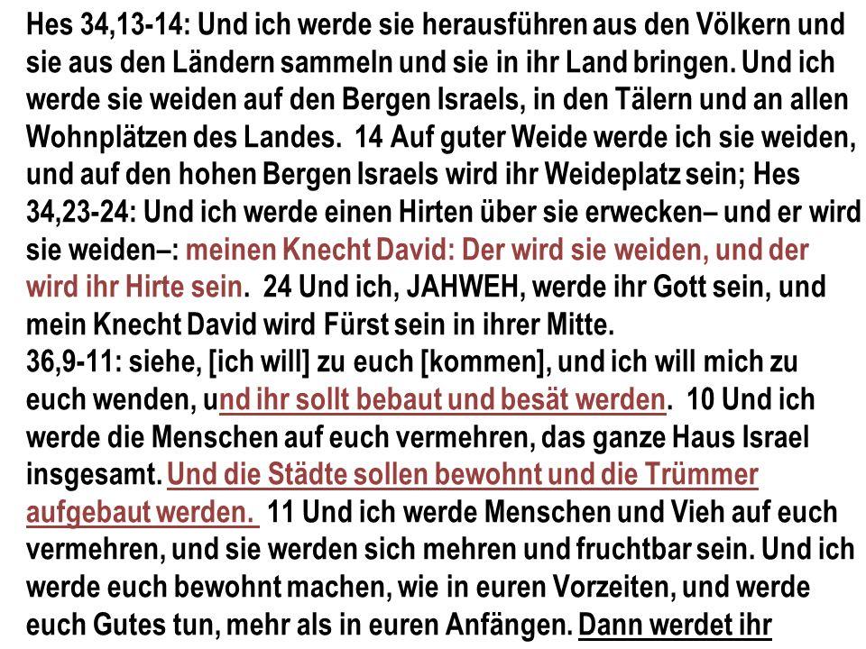 Hes 34,13-14: Und ich werde sie herausführen aus den Völkern und sie aus den Ländern sammeln und sie in ihr Land bringen. Und ich werde sie weiden auf