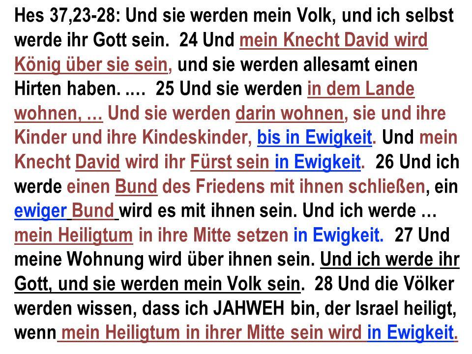Hes 37,23-28: Und sie werden mein Volk, und ich selbst werde ihr Gott sein. 24 Und mein Knecht David wird König über sie sein, und sie werden allesamt