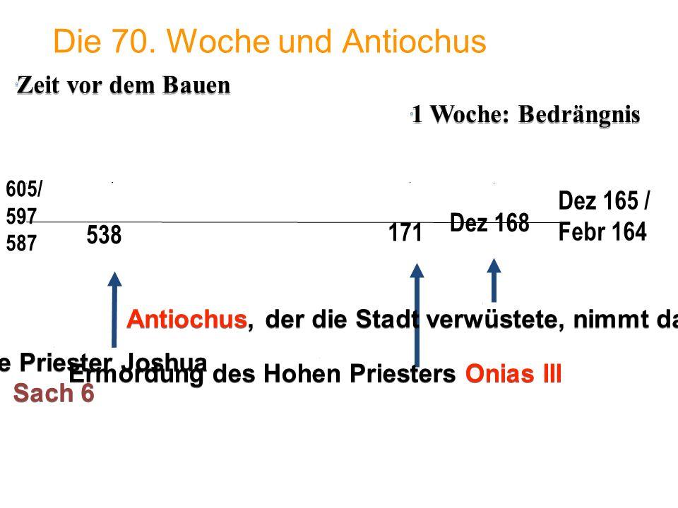 1 Woche: Bedrängnis 605/ 597 587 Die 70. Woche und Antiochus 538 Dez 165 / Febr 164 171 Dez 168 Ermordung des Hohen Priesters Onias III Der Hohe Pries