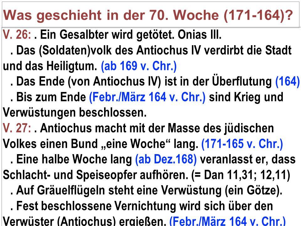 Was geschieht in der 70. Woche (171-164)? V. 26:. Ein Gesalbter wird getötet. Onias III.. Das (Soldaten)volk des Antiochus IV verdirbt die Stadt und d