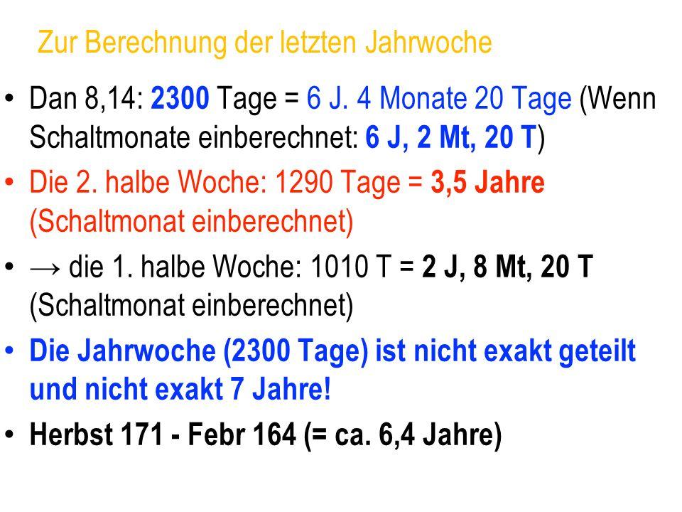 Zur Berechnung der letzten Jahrwoche Dan 8,14: 2300 Tage = 6 J. 4 Monate 20 Tage (Wenn Schaltmonate einberechnet: 6 J, 2 Mt, 20 T ) Die 2. halbe Woche
