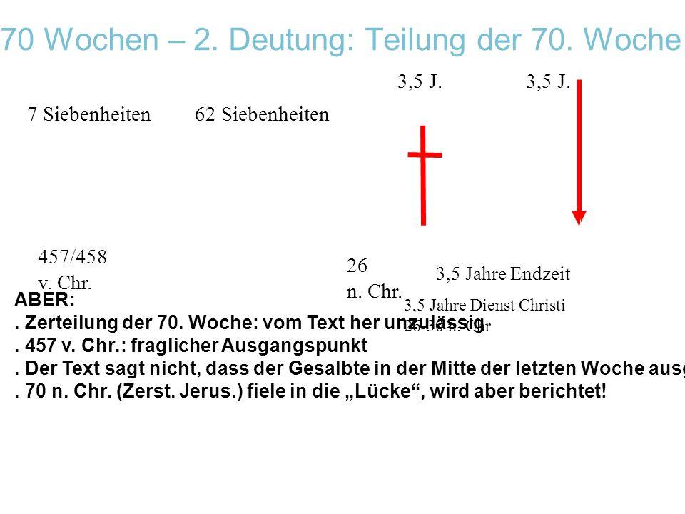 70 Wochen – 2. Deutung: Teilung der 70. Woche 457/458 v. Chr. 7 Siebenheiten62 Siebenheiten 3,5 Jahre Endzeit 3,5 J. 3,5 Jahre Dienst Christi 26-30 n.