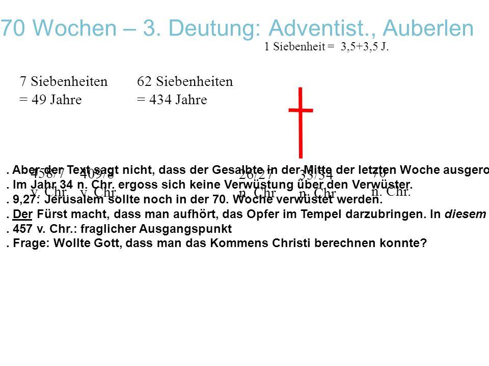 70 Wochen – 3. Deutung: Adventist., Auberlen 458/7 v. Chr. 7 Siebenheiten = 49 Jahre 62 Siebenheiten = 434 Jahre 1 Siebenheit = 3,5+3,5 J. 70 n. Chr.