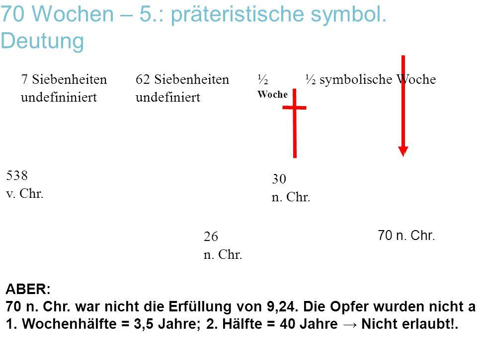 70 Wochen – 5.: präteristische symbol. Deutung 538 v. Chr. 7 Siebenheiten undefininiert 62 Siebenheiten undefiniert ½ symbolische Woche½ Woche 30 n. C