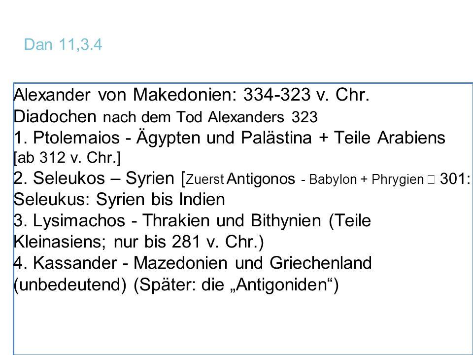 Dan 11,3.4 Alexander von Makedonien: 334-323 v. Chr. Diadochen nach dem Tod Alexanders 323 1. Ptolemaios - Ägypten und Palästina + Teile Arabiens [ab