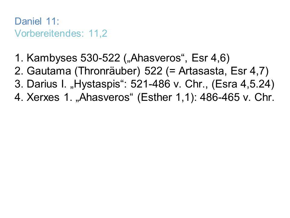 "Daniel 11: Vorbereitendes: 11,2 1. Kambyses 530-522 (""Ahasveros"", Esr 4,6) 2. Gautama (Thronräuber) 522 (= Artasasta, Esr 4,7) 3. Darius I. ""Hystaspis"